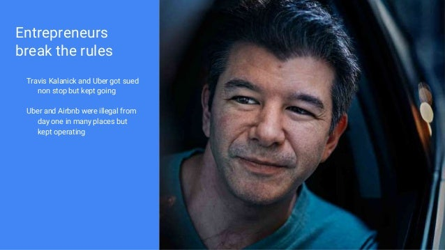 Entrepreneurs break the rules Travis Kalanick and Uber got sued non stop but kept going Uber and Airbnb were illegal from ...