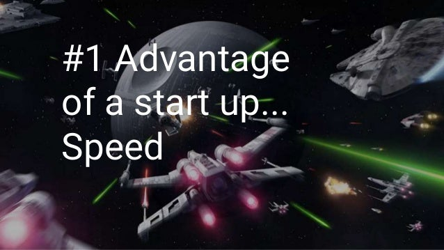 #1 Advantage of a start up... Speed
