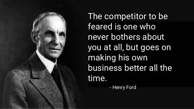 - Henry Ford The competitor to be feared is one who never bothers about you at all, but goes on making his own business be...
