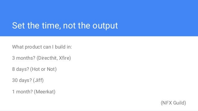 Set the time, not the output What product can I build in: 3 months? (Directhit, Xfire) 8 days? (Hot or Not) 30 days? (Jiff...