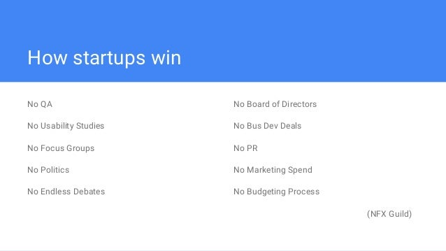 How startups win No QA No Usability Studies No Focus Groups No Politics No Endless Debates No Board of Directors No Bus De...