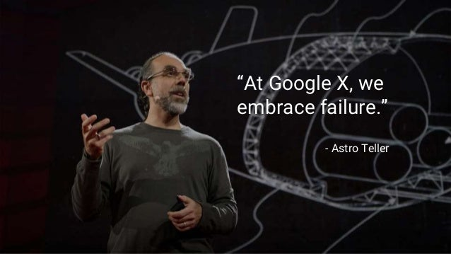 """At Google X, we embrace failure."" - Astro Teller"