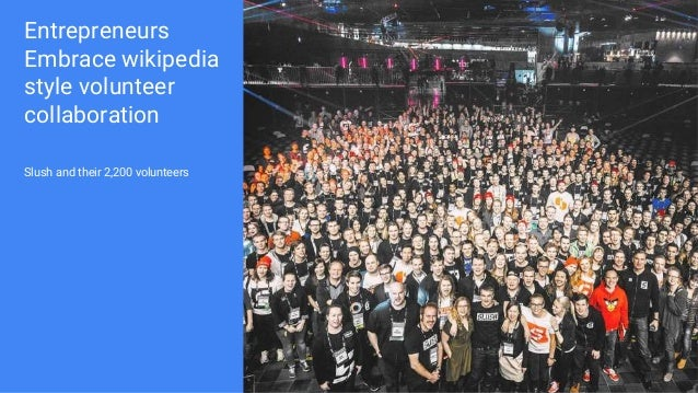 Entrepreneurs Embrace wikipedia style volunteer collaboration Slush and their 2,200 volunteers