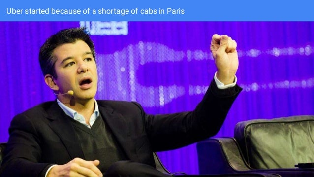 Uber started because of a shortage of cabs in Paris