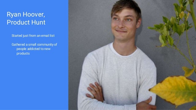 Ryan Hoover, Product Hunt Started just from an email list Gathered a small community of people addicted to new products