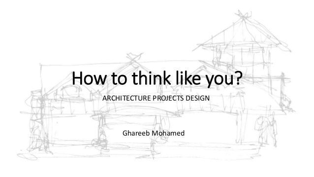 How to think like you? ARCHITECTURE PROJECTS DESIGN Ghareeb Mohamed