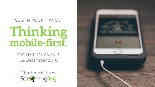 Thinking mobile-first. SEO IN YOUR HANDS: DIGITAL OLYMPUS 6th December 2016 Charlie Williams