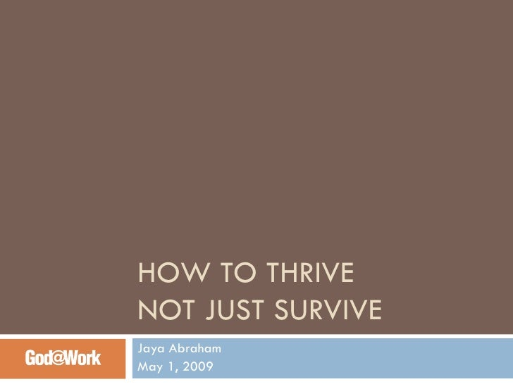 HOW TO THRIVE  NOT JUST SURVIVE Jaya Abraham May 1, 2009