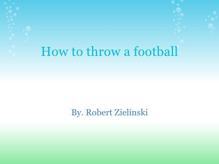 How to throw a football By. Robert Zielinski