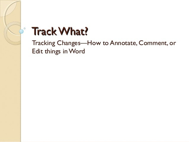 Track What?Tracking Changes—How to Annotate, Comment, orEdit things in Word