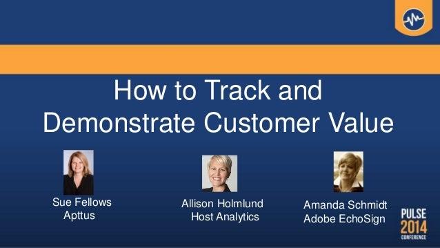 How to Track and Demonstrate Customer Value Sue Fellows Apttus Allison Holmlund Host Analytics Amanda Schmidt Adobe EchoSi...