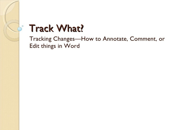 Track What? Tracking Changes—How to Annotate, Comment, or Edit things in Word