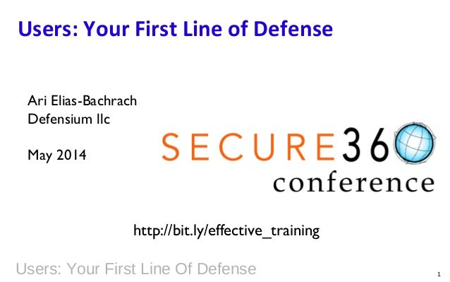 Users: Your First Line Of Defense 1 Users: Your First Line of Defense Ari Elias-Bachrach Defensium llc May 2014 http://bit...