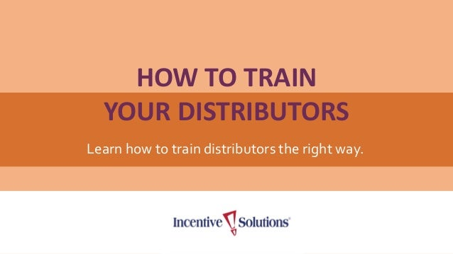 HOW TO TRAIN YOUR DISTRIBUTORS Learn how to train distributors the right way.