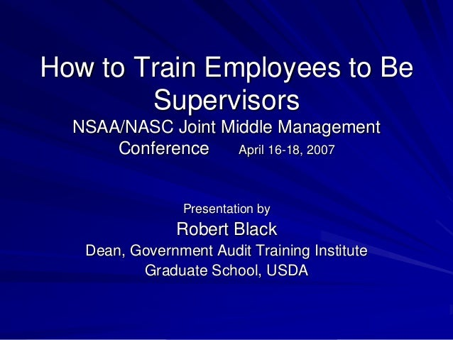 How to Train Employees to Be Supervisors NSAA/NASC Joint Middle Management Conference April 16-18, 2007 Presentation by Ro...