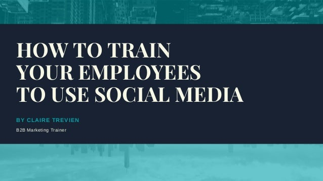 BY CLAIRE TREVIEN B2B Marketing Trainer HOW TO TRAIN YOUR EMPLOYEES TO USE SOCIAL MEDIA