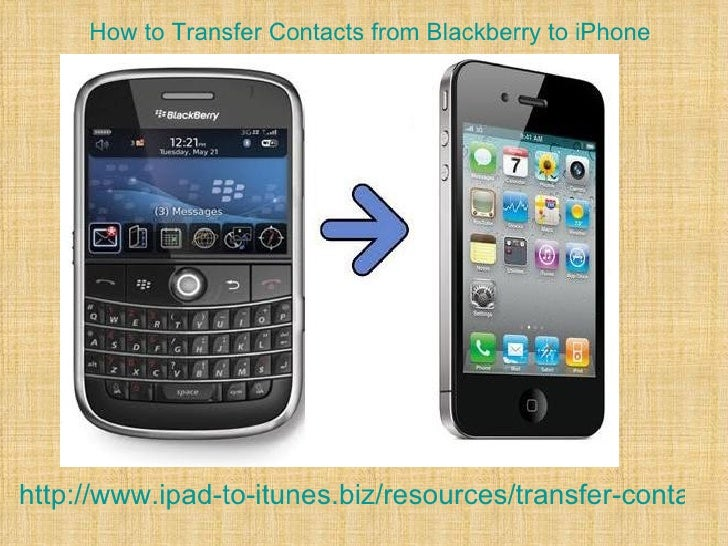 How to Transfer Contacts from Blackberry to iPhonehttp://www.ipad-to-itunes.biz/resources/transfer-contacts-