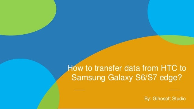 How to transfer data from HTC to Samsung Galaxy S6/S7 edge? By: Gihosoft Studio