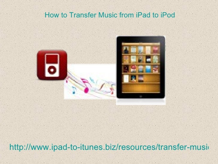 How to Transfer Music from iPad to iPodhttp://www.ipad-to-itunes.biz/resources/transfer-music-fr