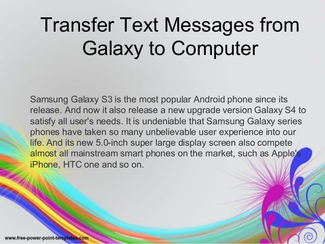 Transfer Text Messages from  Galaxy to Computer  Samsung Galaxy S3 is the most popular Android phone since its  release. A...