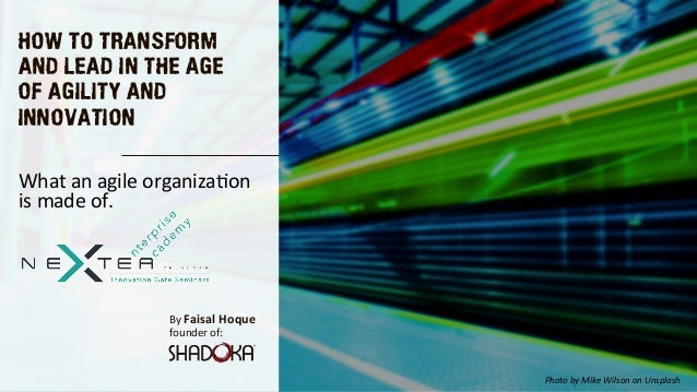 HOW TO TRANSFORM AND LEAD IN THE AGE OF AGILITY AND INNOVATION By Faisal Hoque  founder of: What an agile organiza5on is m...