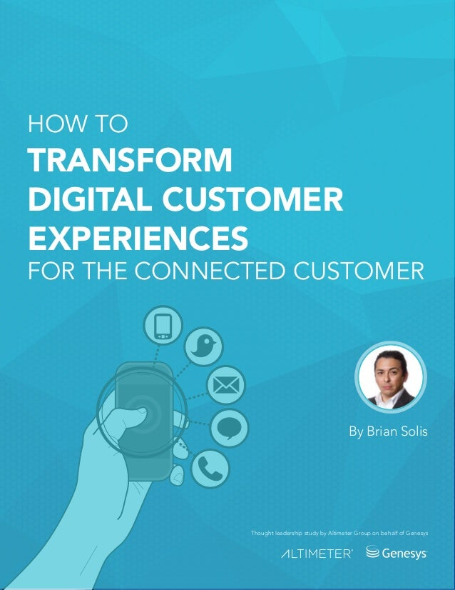 HOW TO TRANSFORM DIGITAL CUSTOMER EXPERIENCES FOR THE CONNECTED CUSTOMER By Brian Solis Thought leadership study by Altime...