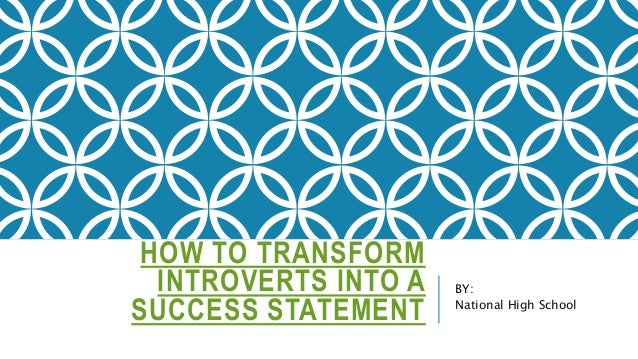 HOW TO TRANSFORM INTROVERTS INTO A SUCCESS STATEMENT BY: National High School