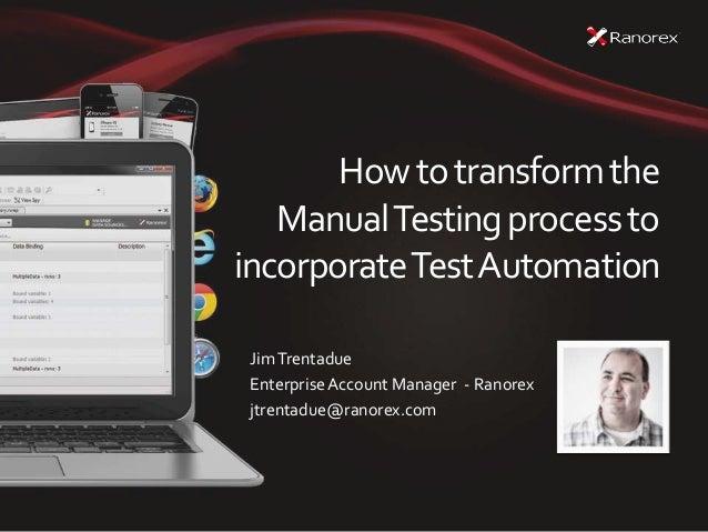 Howtotransformthe ManualTestingprocessto incorporateTestAutomation JimTrentadue EnterpriseAccount Manager - Ranorex jtrent...