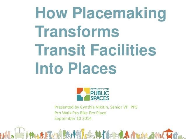 How Placemaking Transforms  Transit Facilities  Into Places  Presented by Cynthia Nikitin, Senior VP PPS  Pro Walk Pro Bik...