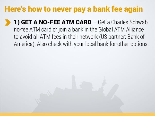 Here's how to never pay a bank fee again 1) GET A NO-FEE ATM CARD – Get a Charles Schwab no-fee ATM card or join a bank in...