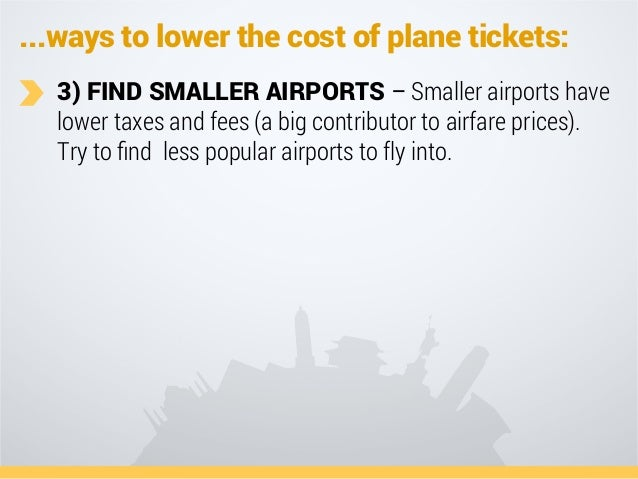 ...ways to lower the cost of plane tickets: 3) FIND SMALLER AIRPORTS – Smaller airports have lower taxes and fees (a big c...