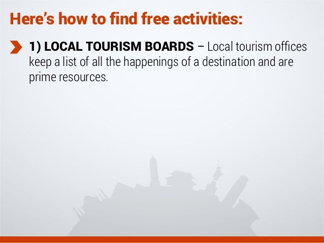 Here's how to find free activities: 1) LOCAL TOURISM BOARDS – Local tourism offices keep a list of all the happenings of a ...