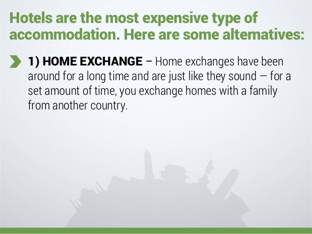 Hotels are the most expensive type of accommodation. Here are some alternatives: 1) HOME EXCHANGE – Home exchanges have be...