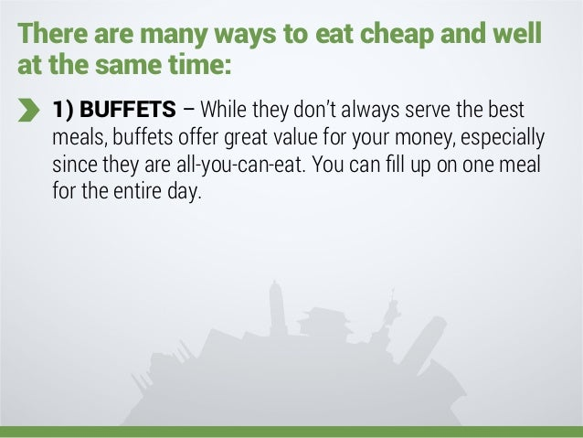 There are many ways to eat cheap and well at the same time: 1) BUFFETS – While they don't always serve the best meals, buf...