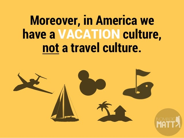 It's not as common for us to travel the world for a year as it is in other cultures, so we just don't know many people who...