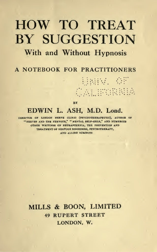HOW TO TREAT BY SUGGESTION With and Without Hypnosis A NOTEBOOK FOR PRACTITIONERS EDWIN L. ASH, M.D. Lond. DIKECTOR OF LON...