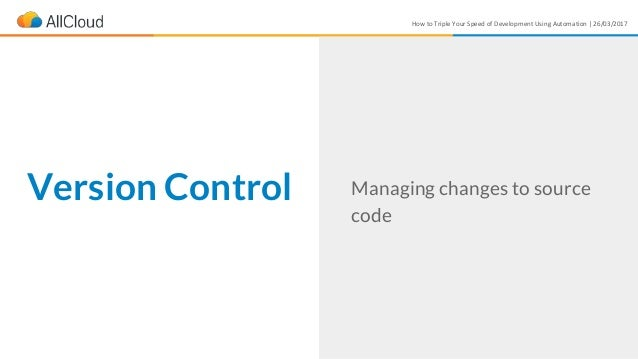 How to Triple Your Speed of Development Using Automation | 26/03/2017 Version Control Managing changes to source code