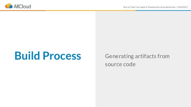 How to Triple Your Speed of Development Using Automation | 26/03/2017 Build Process Generating artifacts from source code