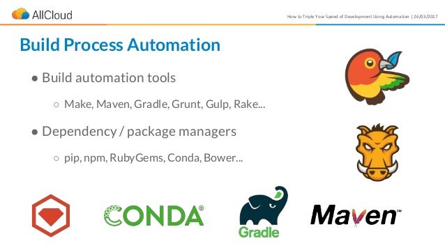 How to Triple Your Speed of Development Using Automation | 26/03/2017 ● Build automation tools ○ Make, Maven, Gradle, Grun...