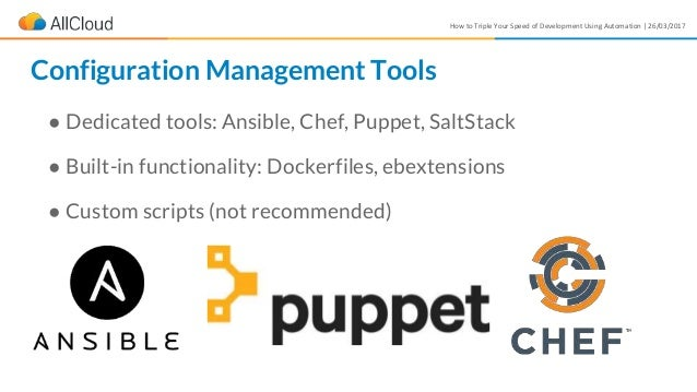How to Triple Your Speed of Development Using Automation | 26/03/2017 ● Dedicated tools: Ansible, Chef, Puppet, SaltStack ...