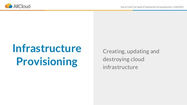 How to Triple Your Speed of Development Using Automation | 26/03/2017 Infrastructure Provisioning Creating, updating and d...