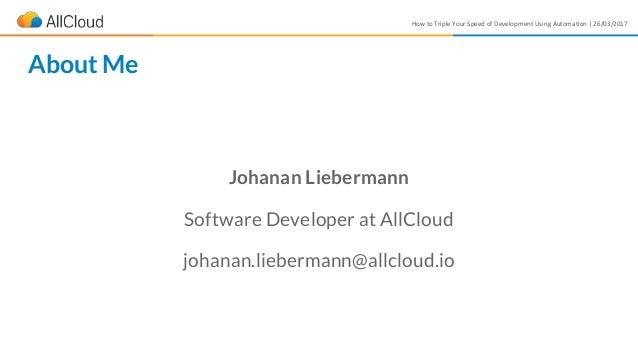 How to Triple Your Speed of Development Using Automation | 26/03/2017 Johanan Liebermann Software Developer at AllCloud jo...