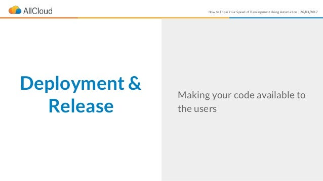 How to Triple Your Speed of Development Using Automation | 26/03/2017 Making your code available to the users Deployment &...