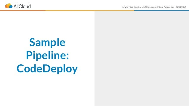 How to Triple Your Speed of Development Using Automation | 26/03/2017 Sample Pipeline: CodeDeploy