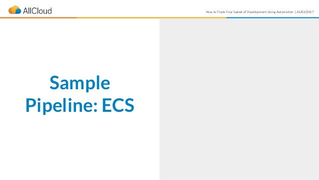 How to Triple Your Speed of Development Using Automation | 26/03/2017 Sample Pipeline: ECS