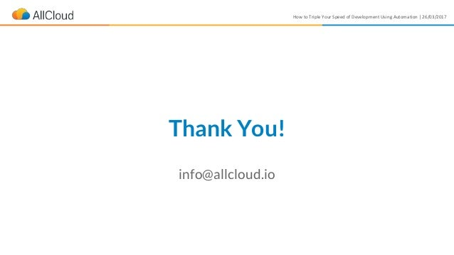 How to Triple Your Speed of Development Using Automation | 26/03/2017 Thank You! info@allcloud.io
