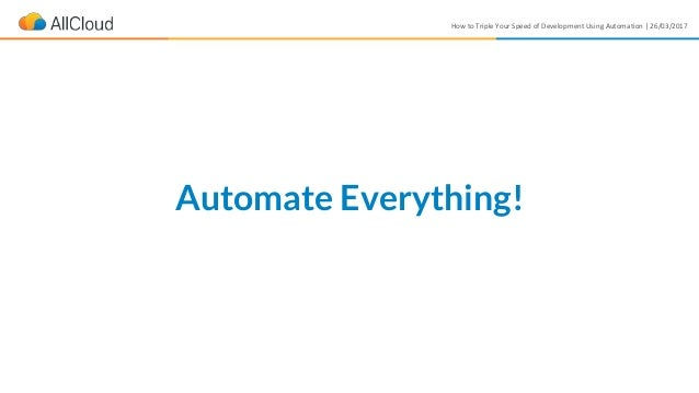 How to Triple Your Speed of Development Using Automation | 26/03/2017 Automate Everything!