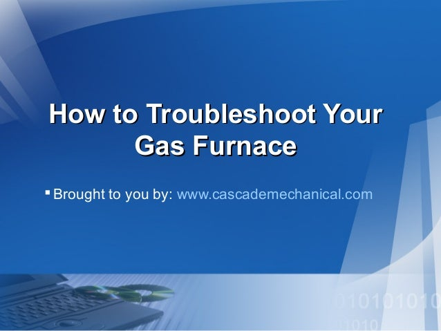How to Troubleshoot YourHow to Troubleshoot Your Gas FurnaceGas Furnace Brought to you by: www.cascademechanical.com