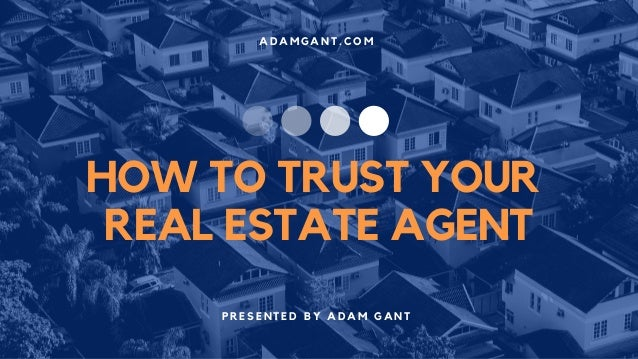 A D A M G A N T . C O M P R E S E N T E D B Y A D A M G A N T HOW TO TRUST YOUR REAL ESTATE AGENT