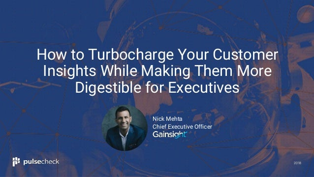 2018 Nick Mehta Chief Executive Officer How to Turbocharge Your Customer Insights While Making Them More Digestible for Ex...